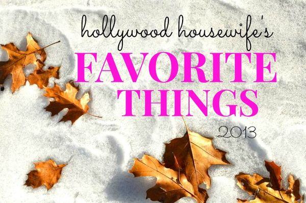 Hollywood housewife's favorite things 2013
